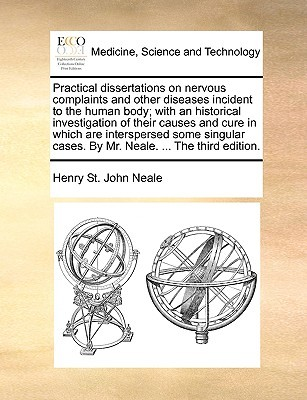 Practical Dissertations on Nervous Complaints and Other Diseases Incident to the Human Body; With an Historical Investigation of Their Causes and Cure in Which Are Interspersed Some Singular Cases. by Mr. Neale. ... the Third Edition.