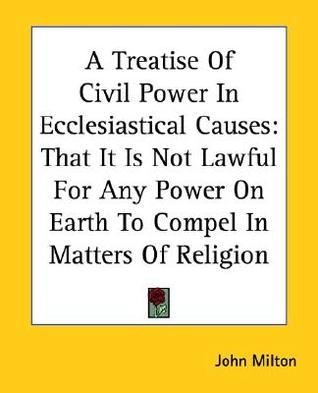 A Treatise of Civil Power in Ecclesiastical Causes: That It Is Not Lawful for Any Power on Earth to Compel in Matters of Religion