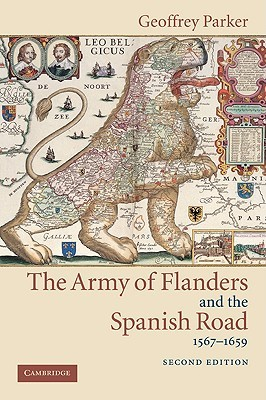 The Army of Flanders and the Spanish Road, 1567-1659: The Logistics of Spanish Victory and Defeat in the Low Countries' Wars