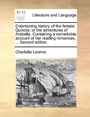 Entertaining History of the Female Quixote, or the Adventures of Arabella. Containing a Remarkable Account of Her Reading Romances, ... Second Edition