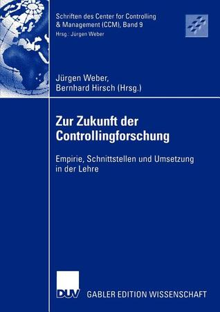 Zur Zukunft Der Controllingforschung: Empirie, Schnittstellen Und Umsetzung in Der Lehre