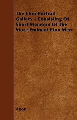The Eton Portrait Gallery - Consisting of Short Memoirs of the More Eminent Eton Men