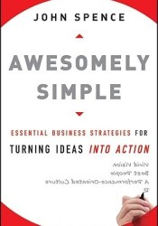 Awesomely Simple: Essential Business Strategies for Turning Ideas Into Action Book by John  Spence