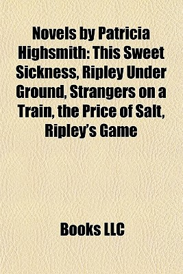 Novels by Patricia Highsmith: This Sweet Sickness, Ripley Under Ground, Strangers on a Train, the Price of Salt, Ripley's Game