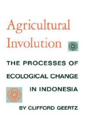 Agricultural Involution: The Processes of Ecological Change in Indonesia Pdf Book