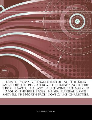 Articles on Novels by Mary Renault, Including: The King Must Die, the Persian Boy, the Praise Singer, Fire from Heaven, the Last of the Wine, the Mask of Apollo, the Bull from the Sea, Funeral Games (Novel), the North Face (Novel)