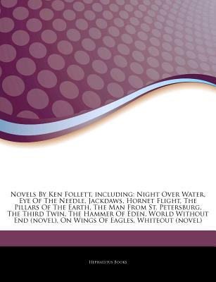 Articles on Novels by Ken Follett, Including: Night Over Water, Eye of the Needle, Jackdaws, Hornet Flight, the Pillars of the Earth, the Man from St. Petersburg, the Third Twin, the Hammer of Eden, World Without End (Novel)