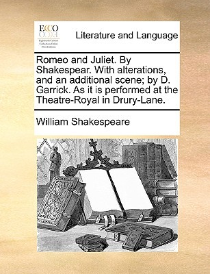 Romeo and Juliet. by Shakespear. with Alterations, and an Additional Scene; By D. Garrick. as It Is Performed at the Theatre-Royal in Drury-Lane.