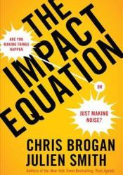 The Impact Equation: Are You Making Things Happen or Just Making Noise? Book by Chris Brogan
