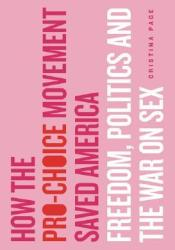 How the Pro-Choice Movement Saved America: Freedom, Politics, and the War on Sex Pdf Book
