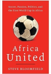 Africa United: Soccer, Passion, Politics, and the First World Cup in Africa Pdf Book