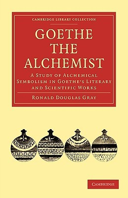 Goethe the Alchemist: A Study of Alchemical Symbolism in Goethe S Literary and Scientific Works