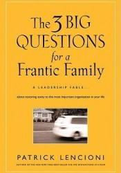 The 3 Big Questions for a Frantic Family: A Leadership Fable... about Restoring Sanity to the Most Important Organization in Your Life Pdf Book