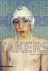 Image Makers, Image Takers: Interviews with Today's Leading Curators, Editors and Photographers