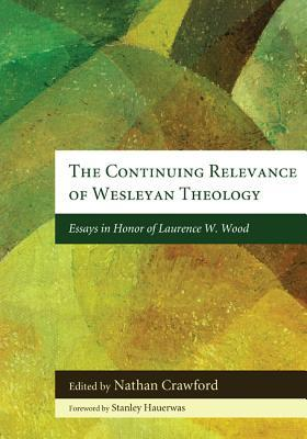 The Continuing Relevance of Wesleyan Theology: Essays in Honor of Laurence W. Wood