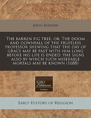 The Barren Fig Tree, Or, the Doom and Downfall of the Fruitless Professor Shewing That the Day of Grace May Be Past with Him Long Before His Life Is Ended: The Signs Also by Which Such Miserable Mortals May Be Known (1688)