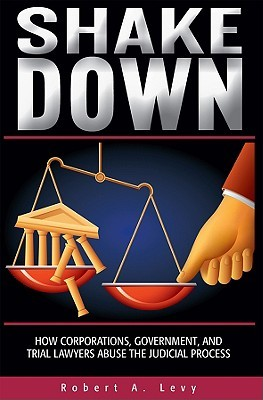 Shakedown: How Corporations, Government, and Trial Lawyers Abuse the Judicial Process