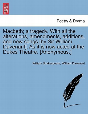 Macbeth; A Tragedy. with All the Alterations, Amendments, Additions, and New Songs [By Sir William Davenant]. as It Is Now Acted at the Dukes Theatre. [Anonymous.]
