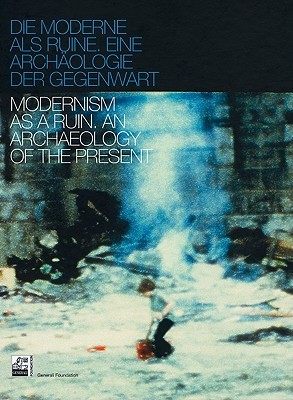 Modernism as a Ruin: An Archaeology of the Present