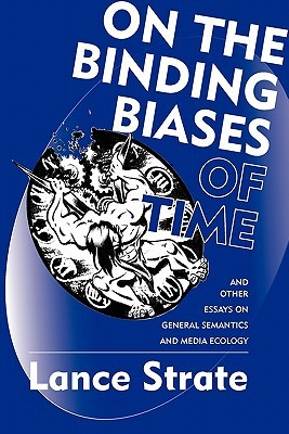 On the Binding Biases of Time: And Other Essays on General Semantics and Media Ecology
