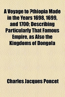 A Voyage to Aethiopia Made in the Years 1698, 1699, and 1700; Describing Particularly That Famous Empire, as Also the Kingdoms of Dongola, Sennar, Part of Egypt, &C., with the Natural History of Those Parts
