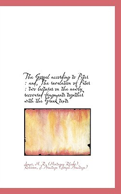 The Gospel According to Peter: And, the Revelation of Peter: Two Lectures on the Newly Recovered F
