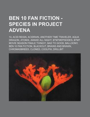 Ben 10 Fan Fiction - Species in Project Advena: 10, Acid Reign, Acidrain, Another Time Traveler, Aqua Dragon, Atomix, Awake All Night, Btmt#episodes, Btmt Movie Season Finale Thingy!, Bad to Good, Balloony, Ben 10 Fan Fiction, Blackout, Brains and Brawn,