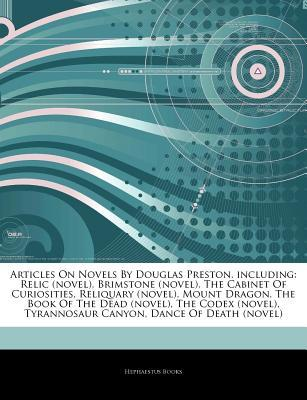 Articles on Novels by Douglas Preston, Including: Relic (Novel), Brimstone (Novel), the Cabinet of Curiosities, Reliquary (Novel), Mount Dragon, the Book of the Dead (Novel), the Codex (Novel), Tyrannosaur Canyon, Dance of Death (Novel)