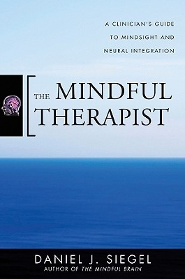 The Mindful Therapist: A Clinician's Guide to Mindsight and Neural Integration