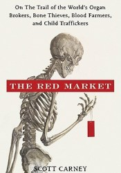 The Red Market: On the Trail of the World's Organ Brokers, Bone Thieves, Blood Farmers, and Child Traffickers Pdf Book