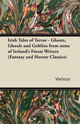 Irish Tales of Terror - Ghosts, Ghouls and Goblins from Some of Ireland's Finest Writers