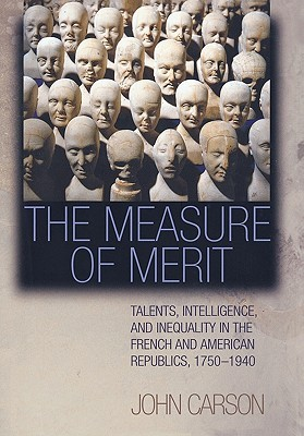 The Measure of Merit: Talents, Intelligence, and Inequality in the French and American Republics, 1750-1940