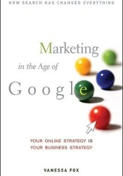 Marketing in the Age of Google: Your Online Strategy Is Your Business Strategy Book by Vanessa Fox