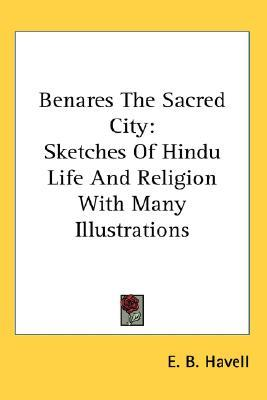 Benares the Sacred City: Sketches of Hindu Life and Religion with Many Illustrations