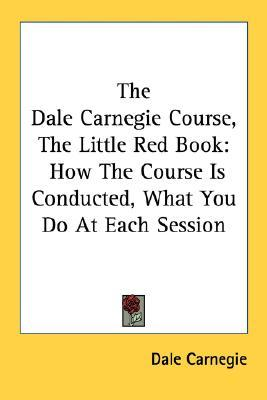 The Dale Carnegie Course, the Little Red Book: How the Course Is Conducted, What You Do at Each Session