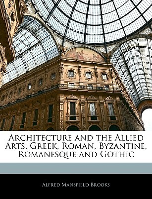Architecture and the Allied Arts, Greek, Roman, Byzantine, Romanesque and Gothic