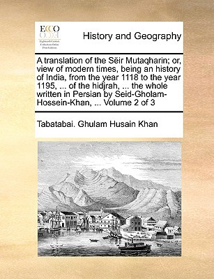 A translation of the S�ir Mutaqharin; or, view of modern times, being an history of India, from the year 1118 to the year 1195, ... of the hidjrah, ... the whole written in Persian by Seid-Gholam-Hossein-Khan, ... Volume 2 of 3