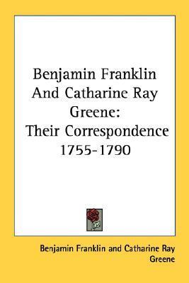 Benjamin Franklin and Catharine Ray Greene: Their Correspondence 1755-1790