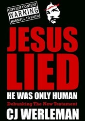 Jesus Lied - He Was Only Human: Debunking the New Testament Pdf Book