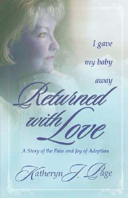 Returned with Love: I Gave My Baby Away-A Story of the Pain and Joy of Adoption