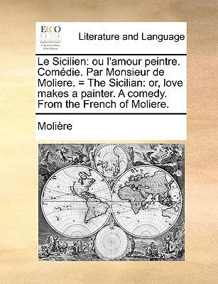 Le Sicilien ou L'Amour Peintre: Comédie = The Sicilian or Love Makes a Painter: A Comedy