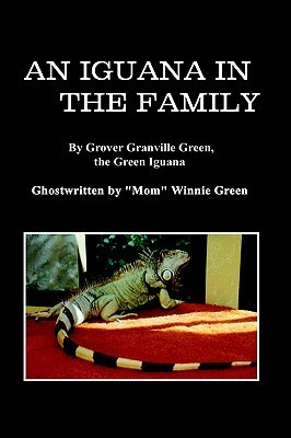 An Iguana in the Family: By Grover Granville Green, the Green Iguana Ghostwritten by Mom Winnie Green
