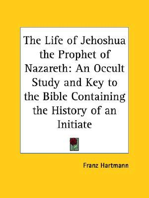 The Life of Jehoshua the Prophet of Nazareth: An Occult Study and Key to the Bible Containing the History of an Initiate