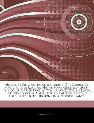 Articles on Novels by Piers Anthony, Including: The Source of Magic, Castle Roogna, Night Mare, Question Quest, the Color of Her Panties, Yon Ill Wind, Zombie Lover, Pet Peeve (Xanth), a Spell for Chameleon, Centaur Aisle, Ogre, Ogre