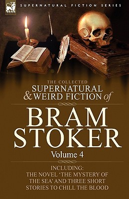 The Collected Supernatural and Weird Fiction of Bram Stoker: 4-Contains the Novel 'The Mystery of the Sea' and Three Short Stories to Chill the Blood