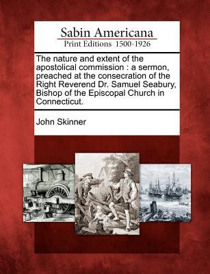 The Nature and Extent of the Apostolical Commission: A Sermon, Preached at the Consecration of the Right Reverend Dr. Samuel Seabury, Bishop of the Episcopal Church in Connecticut.