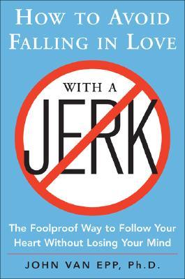 How to Avoid Falling in Love with a Jerk: The Foolproof Way to Follow Your Heart Without Losing Your Mind