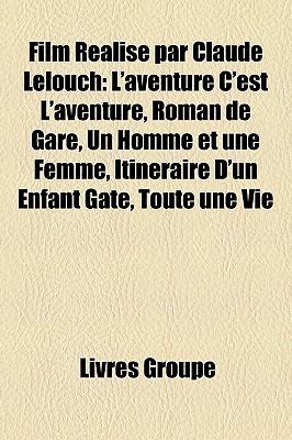 Film Realise Par Claude Lelouch: L'Aventure C'Est L'Aventure, Roman de Gare, Un Homme Et Une Femme, Itineraire D'Un Enfant Gate, Toute Une Vie