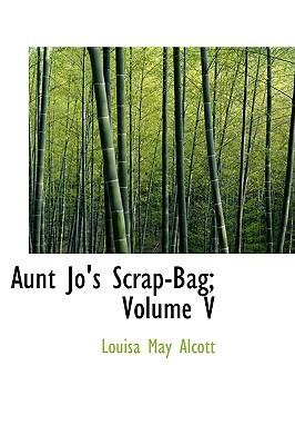 Aunt Jo's Scrap-Bag; Volume V (Aunt Jo's Scrap Bag #5)