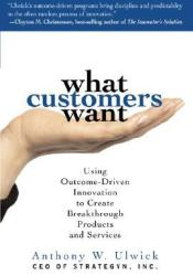 What Customers Want: Using Outcome-Driven Innovation to Create Breakthrough Products and Services: Using Outcome-Driven Innovation to Create Breakthrough Products and Services Book by Anthony W. Ulwick